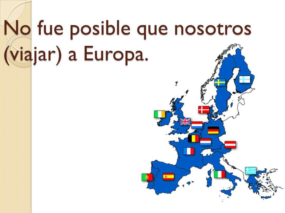 No fue posible que nosotros (viajar) a Europa.