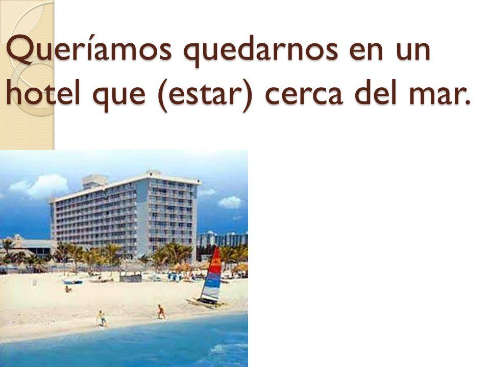 Queríamos quedarnos en un hotel que (estar) cerca del mar.