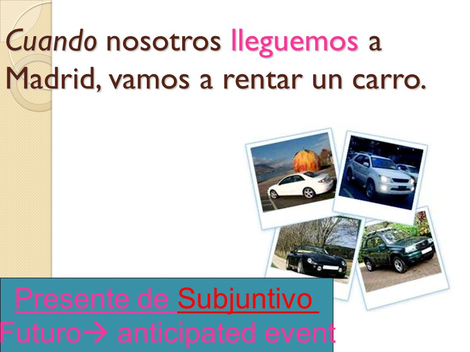 Cuando nosotros lleguemos a Madrid, vamos a rentar un carro.