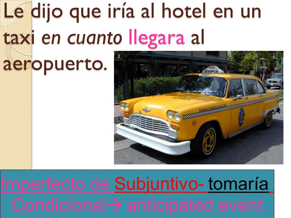 Le dijo que iría al hotel en un taxi en cuanto llegara al aeropuerto.