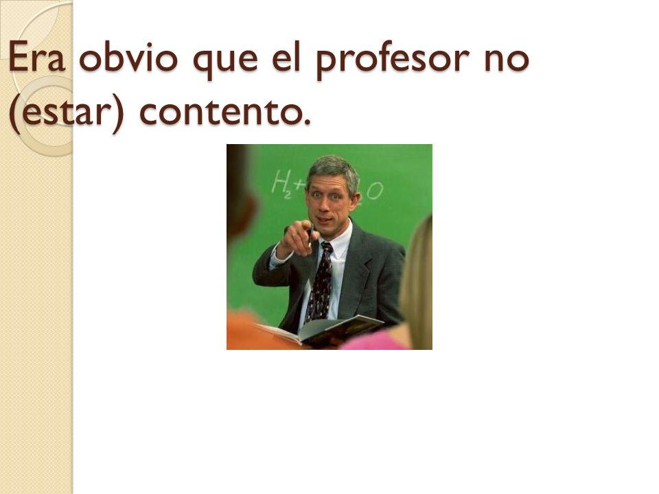 Era obvio que el profesor no (estar) contento.