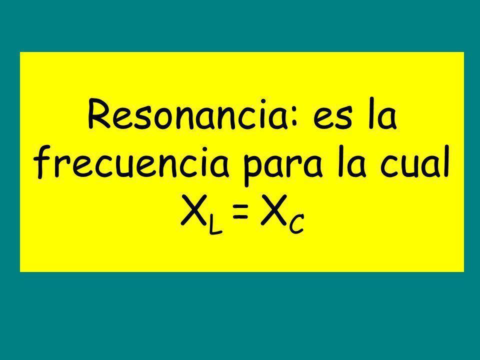Resonancia: es la frecuencia para la cual XL = XC