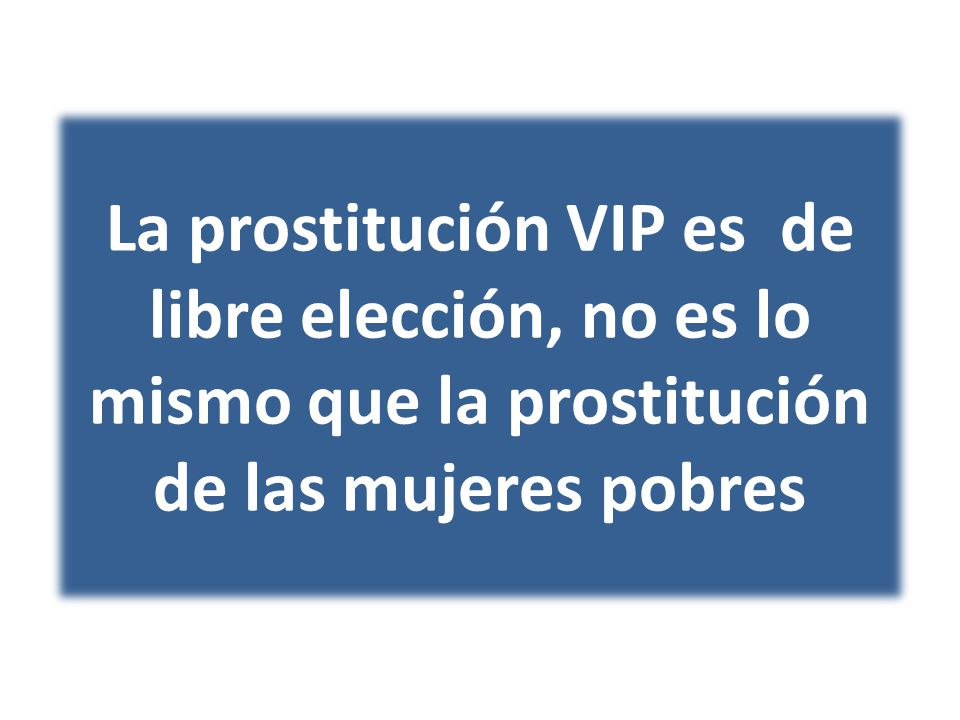 La prostitución VIP es de libre elección, no es lo mismo que la prostitución de las mujeres pobres