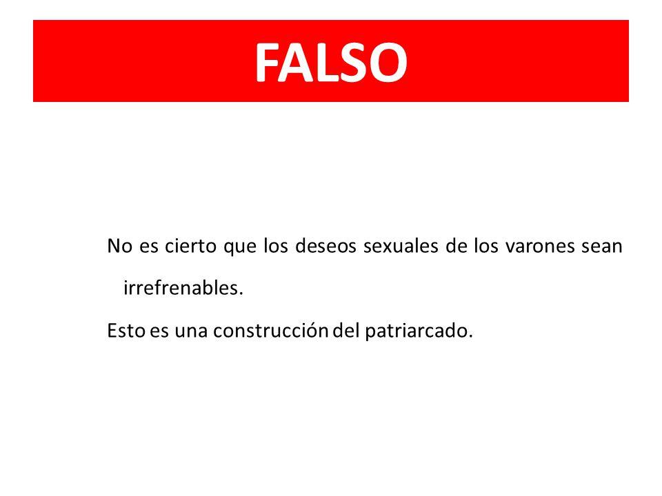 FALSO No es cierto que los deseos sexuales de los varones sean irrefrenables.