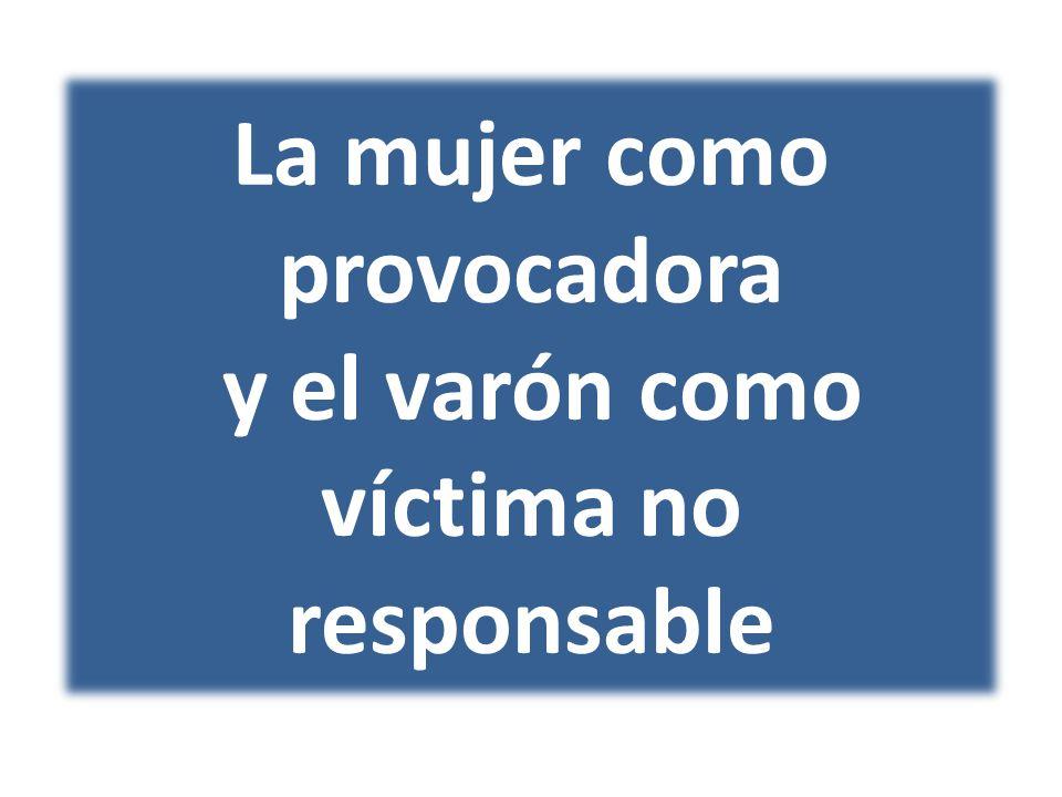La mujer como provocadora y el varón como víctima no responsable