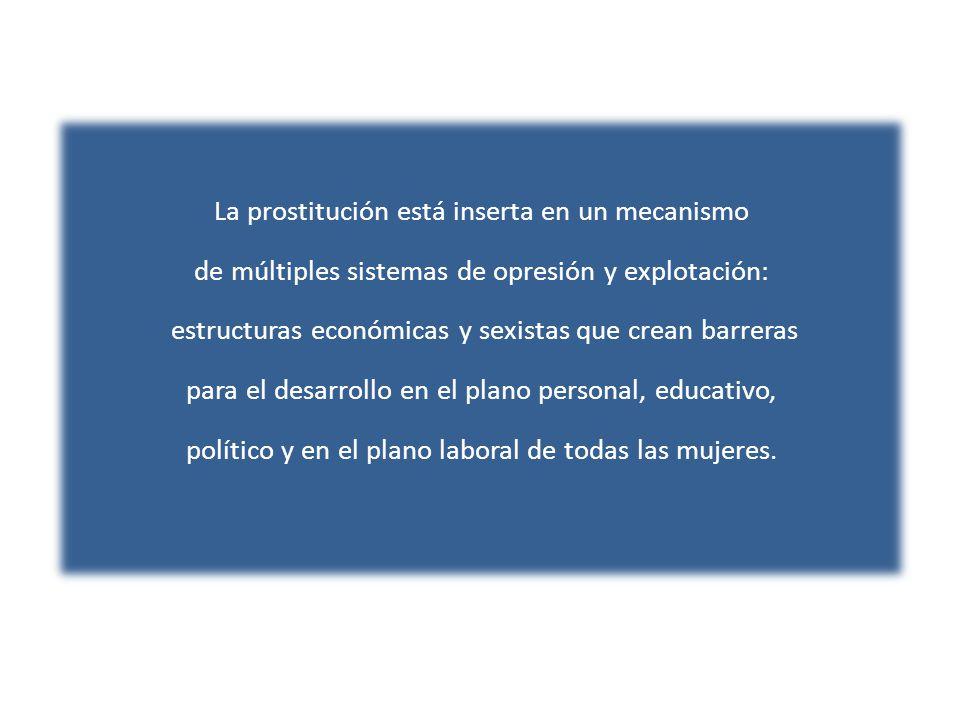 La prostitución está inserta en un mecanismo de múltiples sistemas de opresión y explotación: estructuras económicas y sexistas que crean barreras para el desarrollo en el plano personal, educativo, político y en el plano laboral de todas las mujeres.