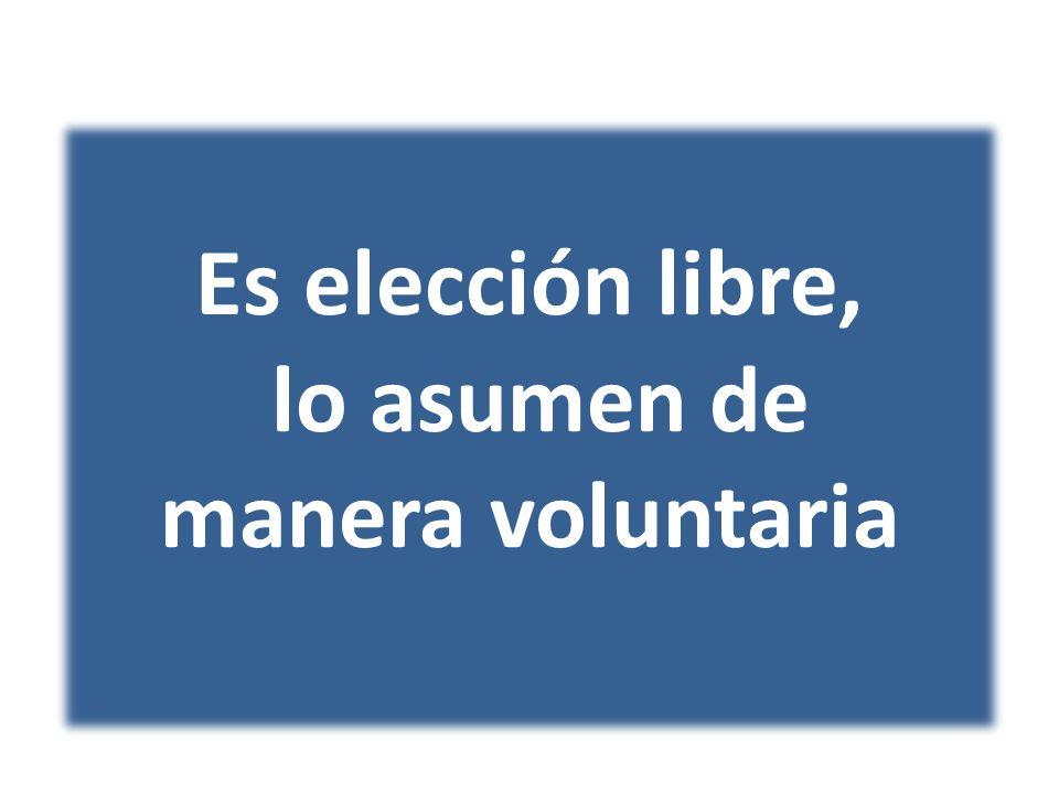 Es elección libre, lo asumen de manera voluntaria