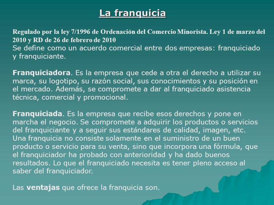 La franquicia Regulado por la ley 7/1996 de Ordenación del Comercio Minorista. Ley 1 de marzo del 2010 y RD de 26 de febrero de 2010.