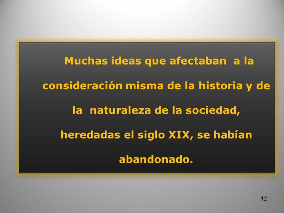Muchas ideas que afectaban a la consideración misma de la historia y de la naturaleza de la sociedad, heredadas el siglo XIX, se habían abandonado.