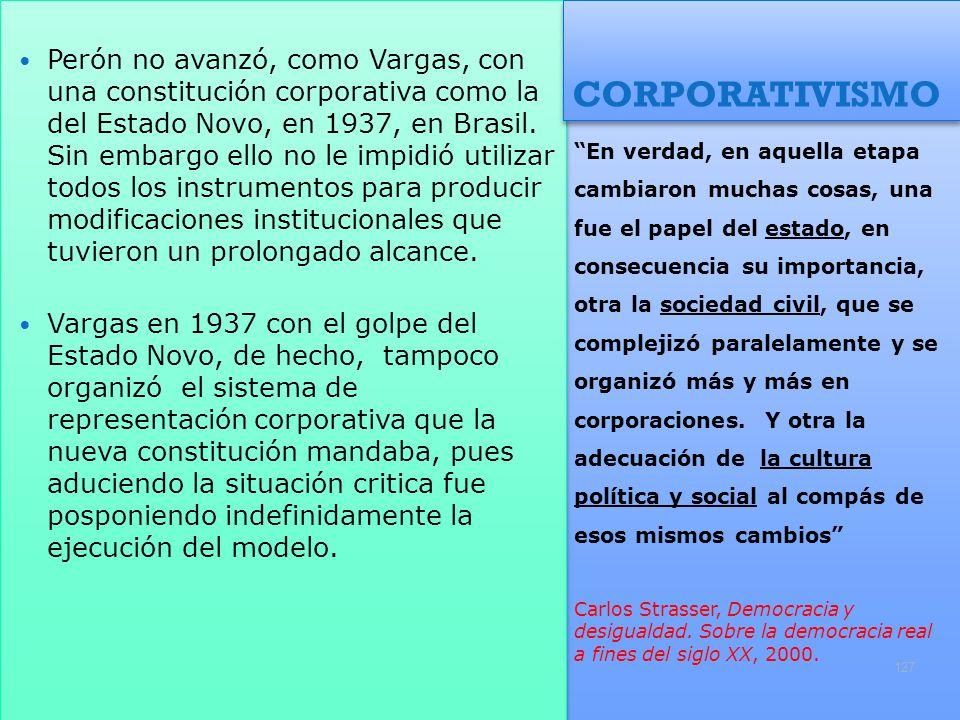 Perón no avanzó, como Vargas, con una constitución corporativa como la del Estado Novo, en 1937, en Brasil. Sin embargo ello no le impidió utilizar todos los instrumentos para producir modificaciones institucionales que tuvieron un prolongado alcance.