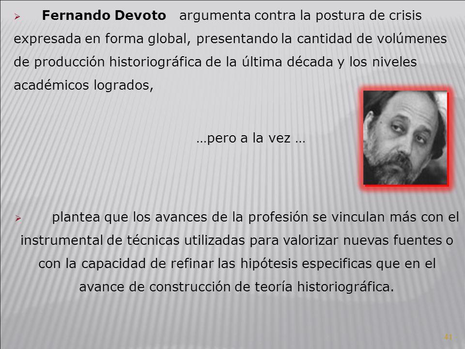 Fernando Devoto argumenta contra la postura de crisis expresada en forma global, presentando la cantidad de volúmenes de producción historiográfica de la última década y los niveles académicos logrados,