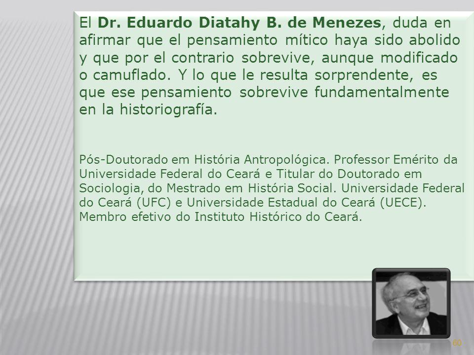 El Dr. Eduardo Diatahy B. de Menezes, duda en afirmar que el pensamiento mítico haya sido abolido y que por el contrario sobrevive, aunque modificado o camuflado. Y lo que le resulta sorprendente, es que ese pensamiento sobrevive fundamentalmente en la historiografía.
