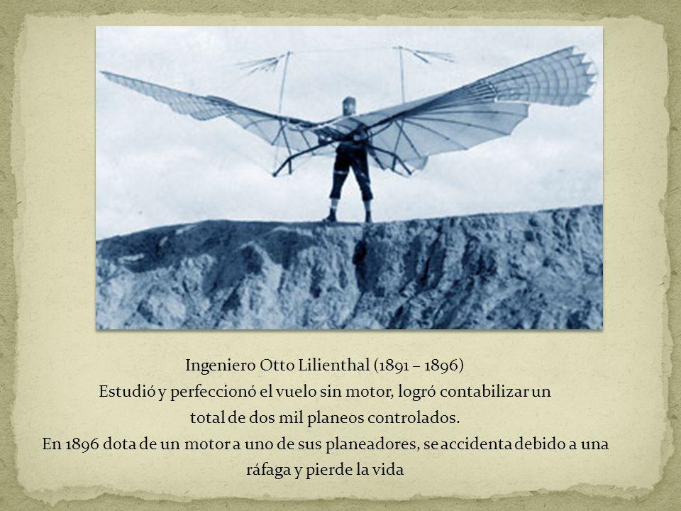 Ingeniero Otto Lilienthal (1891 – 1896) Estudió y perfeccionó el vuelo sin motor, logró contabilizar un total de dos mil planeos controlados.