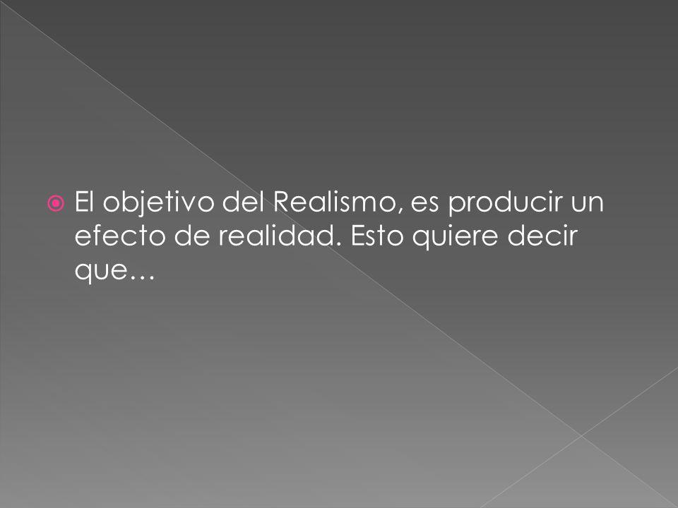 El objetivo del Realismo, es producir un efecto de realidad