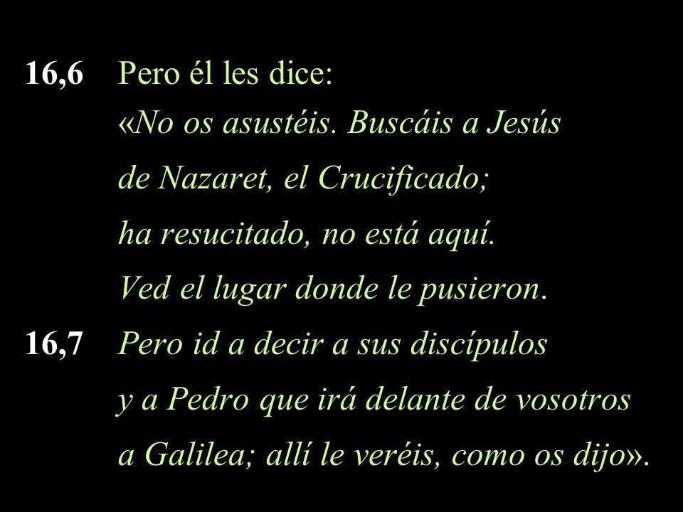 16,6 Pero él les dice: «No os asustéis. Buscáis a Jesús. de Nazaret, el Crucificado; ha resucitado, no está aquí.