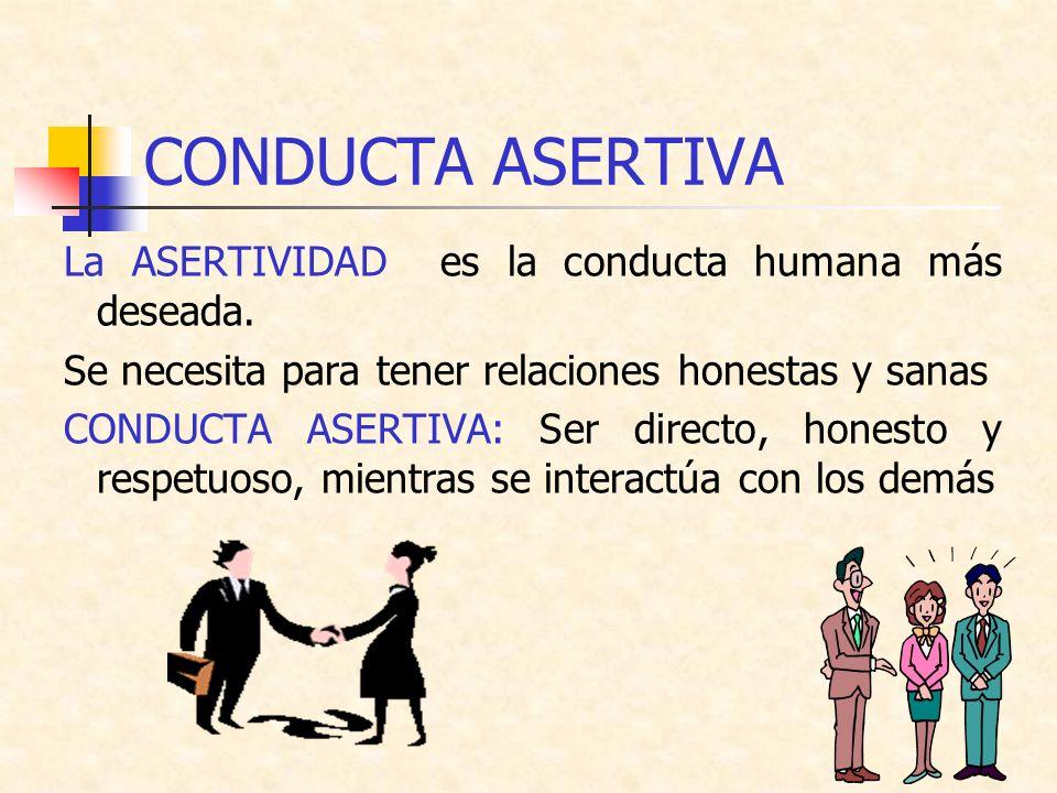 CONDUCTA ASERTIVA La ASERTIVIDAD es la conducta humana más deseada.