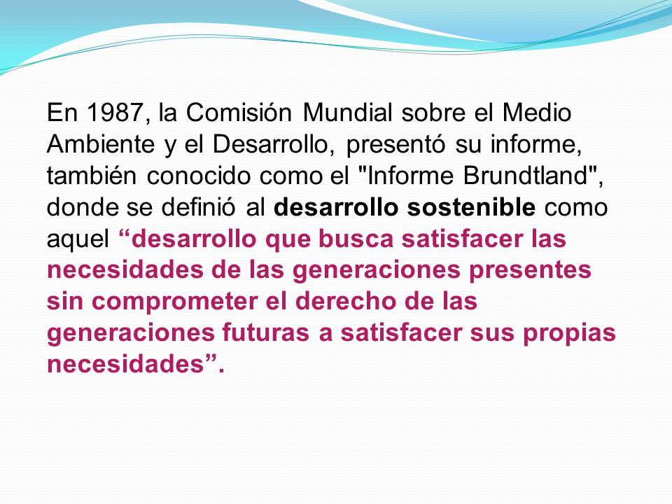En 1987, la Comisión Mundial sobre el Medio Ambiente y el Desarrollo, presentó su informe, también conocido como el Informe Brundtland , donde se definió al desarrollo sostenible como aquel desarrollo que busca satisfacer las necesidades de las generaciones presentes sin comprometer el derecho de las generaciones futuras a satisfacer sus propias necesidades .