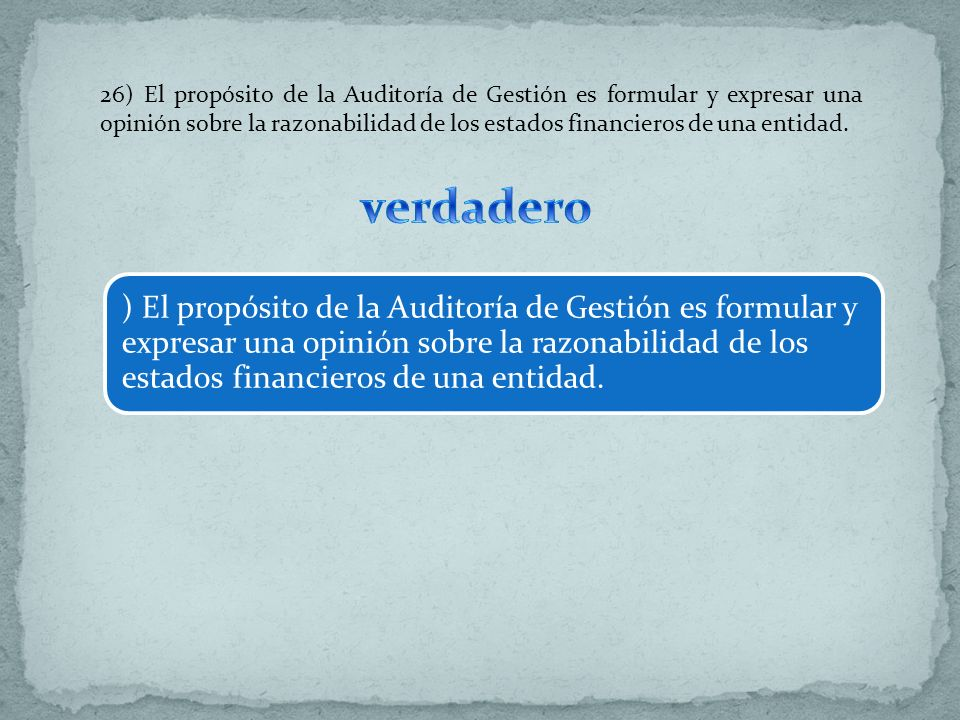 26) El propósito de la Auditoría de Gestión es formular y expresar una opinión sobre la razonabilidad de los estados financieros de una entidad.
