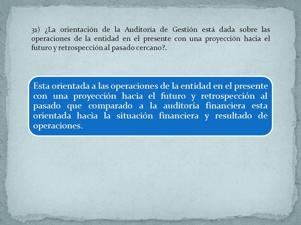 31) ¿La orientación de la Auditoría de Gestión está dada sobre las operaciones de la entidad en el presente con una proyección hacia el futuro y retrospección al pasado cercano .