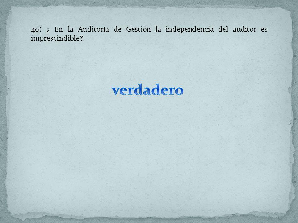 40) ¿ En la Auditoría de Gestión la independencia del auditor es imprescindible .