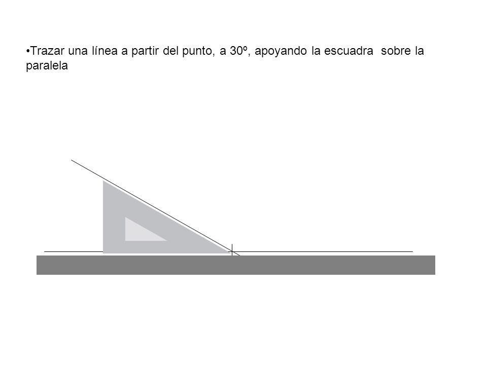 Trazar una línea a partir del punto, a 30º, apoyando la escuadra sobre la paralela