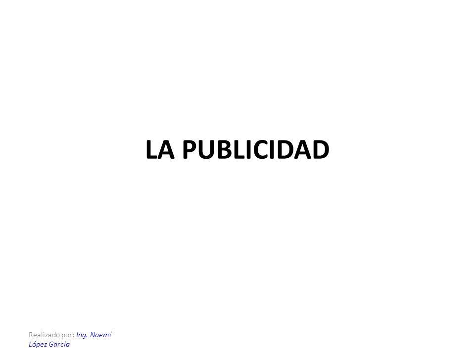 LA PUBLICIDAD Realizado por: Ing. Noemí López García