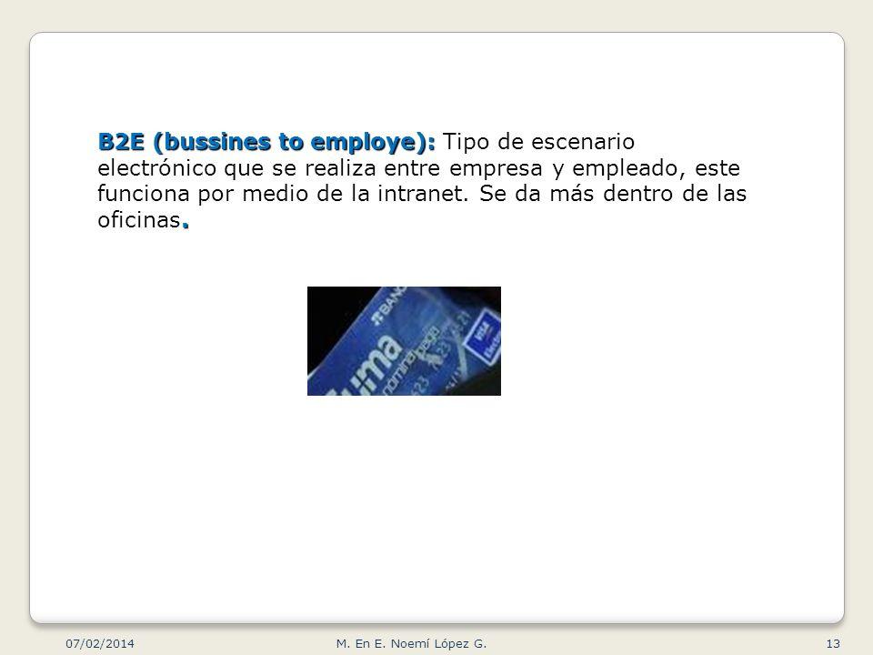 B2E (bussines to employe): Tipo de escenario electrónico que se realiza entre empresa y empleado, este funciona por medio de la intranet. Se da más dentro de las oficinas.