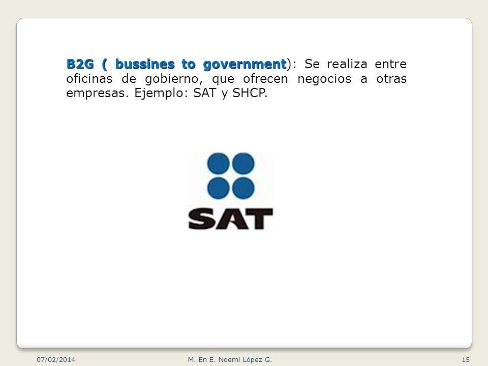 B2G ( bussines to government): Se realiza entre oficinas de gobierno, que ofrecen negocios a otras empresas. Ejemplo: SAT y SHCP.
