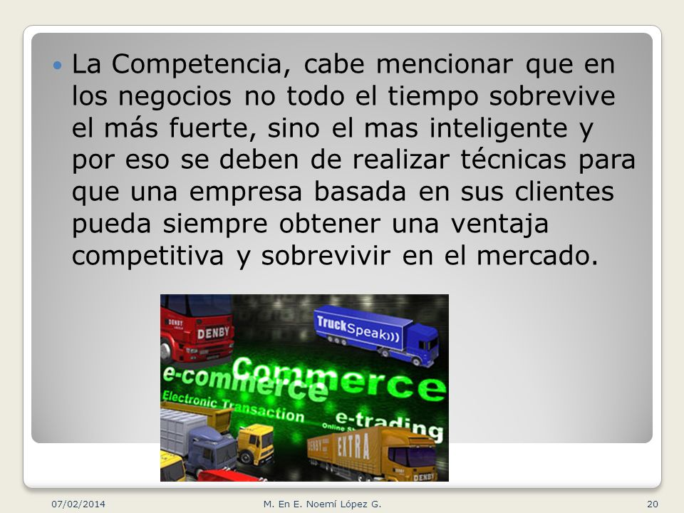 La Competencia, cabe mencionar que en los negocios no todo el tiempo sobrevive el más fuerte, sino el mas inteligente y por eso se deben de realizar técnicas para que una empresa basada en sus clientes pueda siempre obtener una ventaja competitiva y sobrevivir en el mercado.