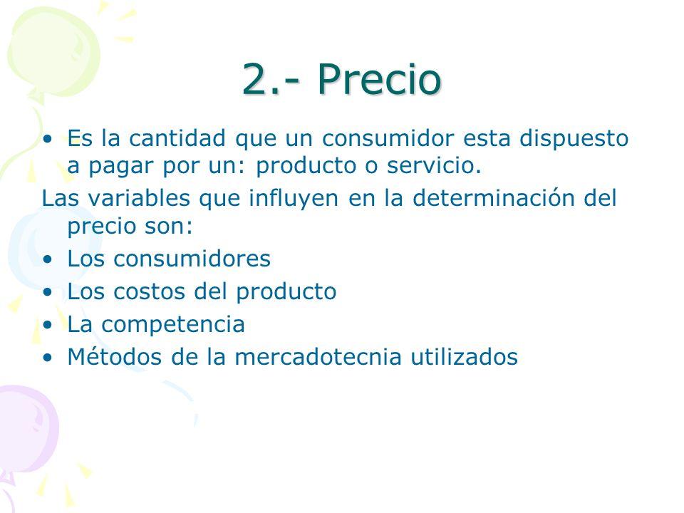 2.- Precio Es la cantidad que un consumidor esta dispuesto a pagar por un: producto o servicio.