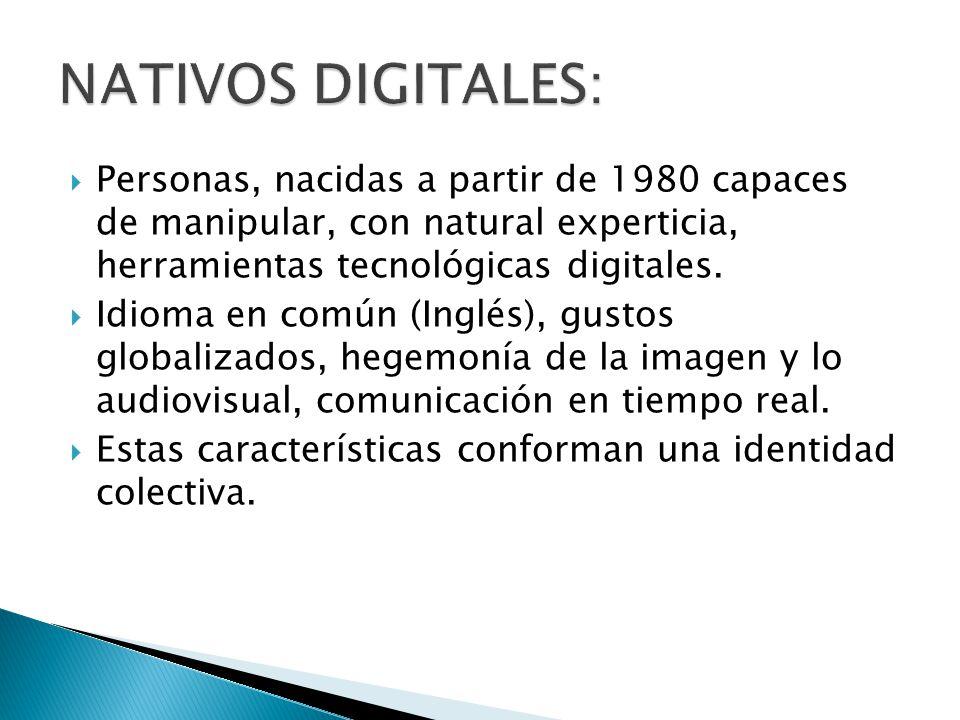 NATIVOS DIGITALES: Personas, nacidas a partir de 1980 capaces de manipular, con natural experticia, herramientas tecnológicas digitales.