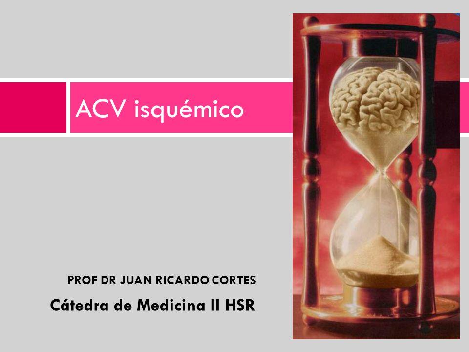 ACV isquémico PROF DR JUAN RICARDO CORTES Cátedra de Medicina II HSR