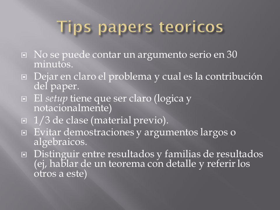Tips papers teoricos No se puede contar un argumento serio en 30 minutos. Dejar en claro el problema y cual es la contribución del paper.