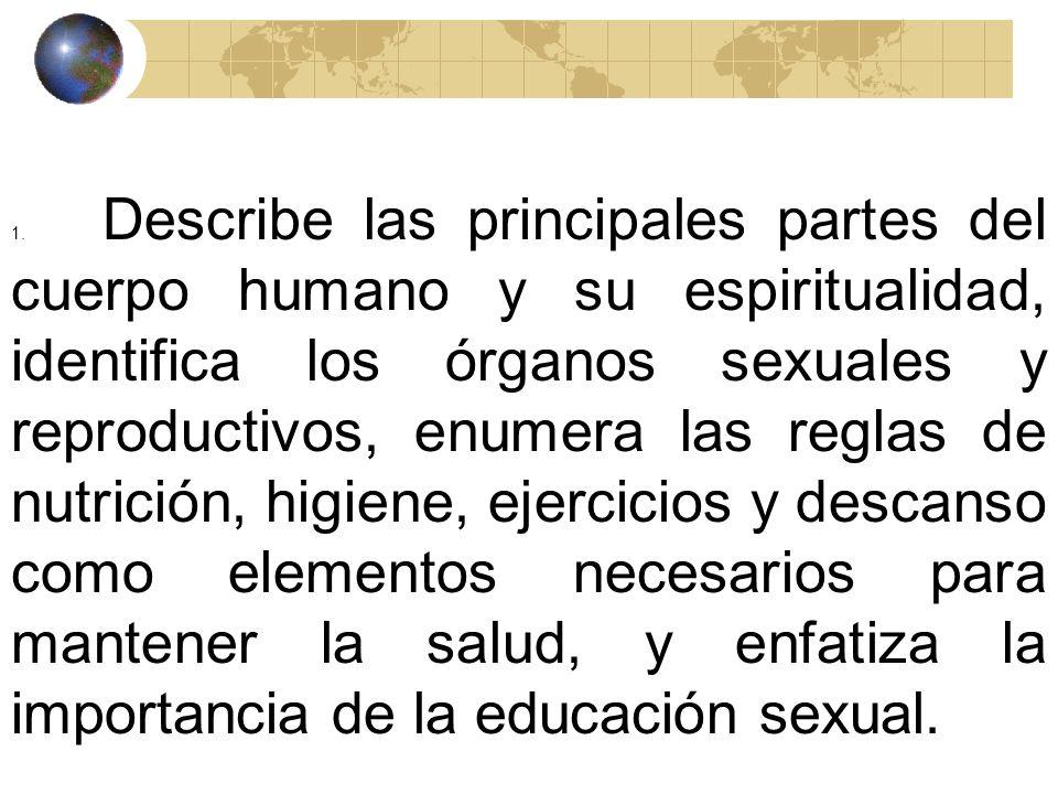 1. Describe las principales partes del cuerpo humano y su espiritualidad, identifica los órganos sexuales y reproductivos, enumera las reglas de nutrición, higiene, ejercicios y descanso como elementos necesarios para mantener la salud, y enfatiza la importancia de la educación sexual.