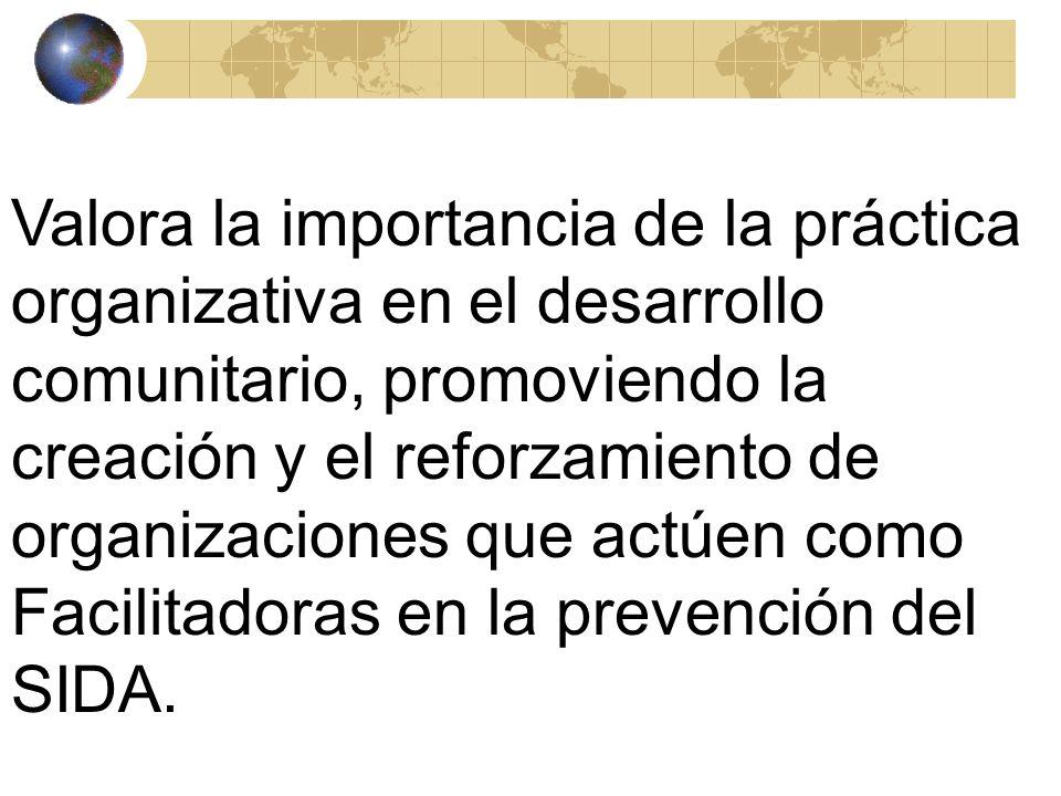 Valora la importancia de la práctica organizativa en el desarrollo comunitario, promoviendo la creación y el reforzamiento de organizaciones que actúen como Facilitadoras en la prevención del SIDA.