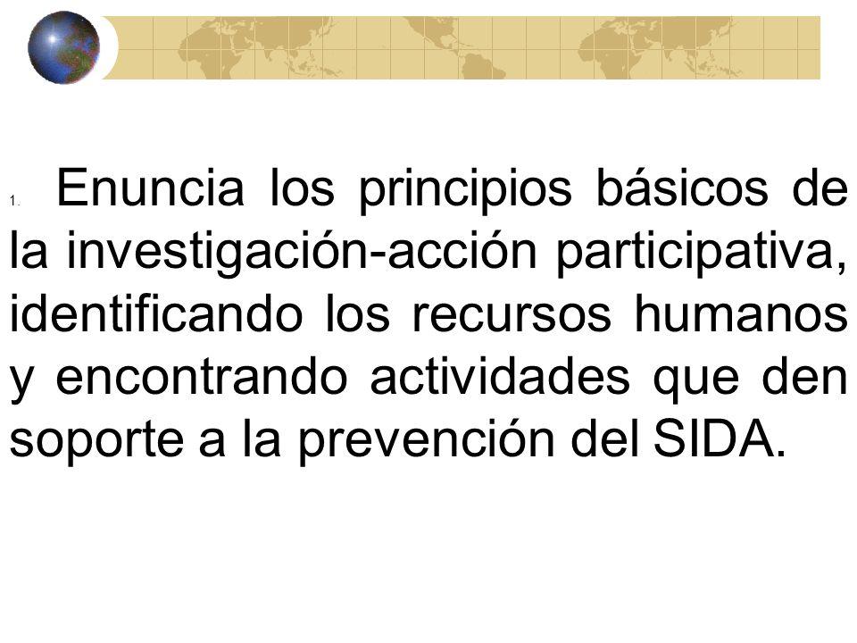 1. Enuncia los principios básicos de la investigación-acción participativa, identificando los recursos humanos y encontrando actividades que den soporte a la prevención del SIDA.