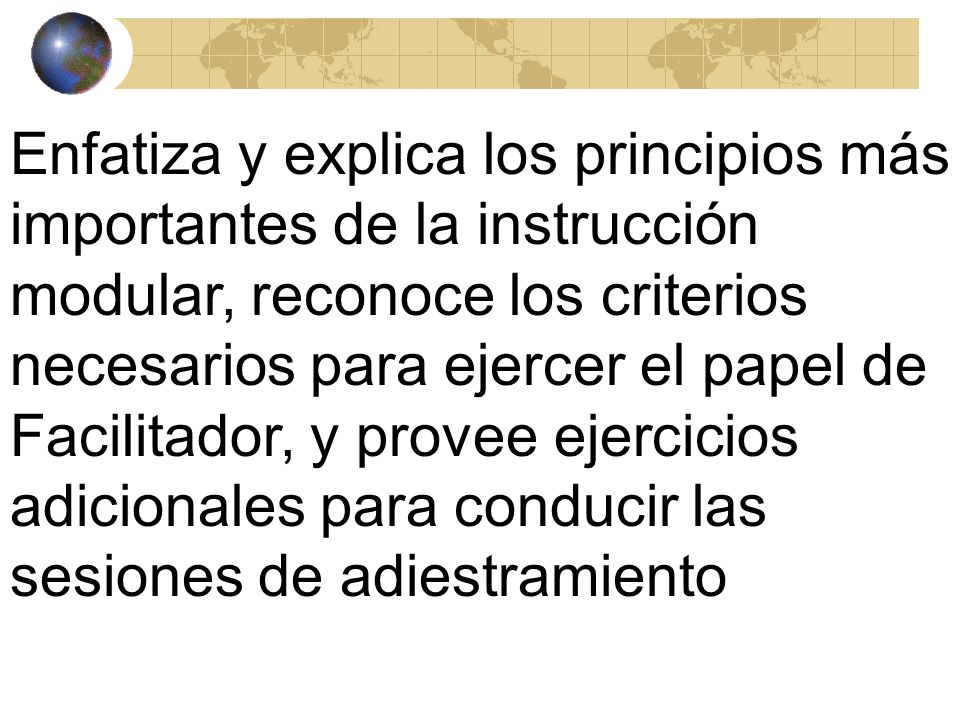 Enfatiza y explica los principios más importantes de la instrucción modular, reconoce los criterios necesarios para ejercer el papel de Facilitador, y provee ejercicios adicionales para conducir las sesiones de adiestramiento