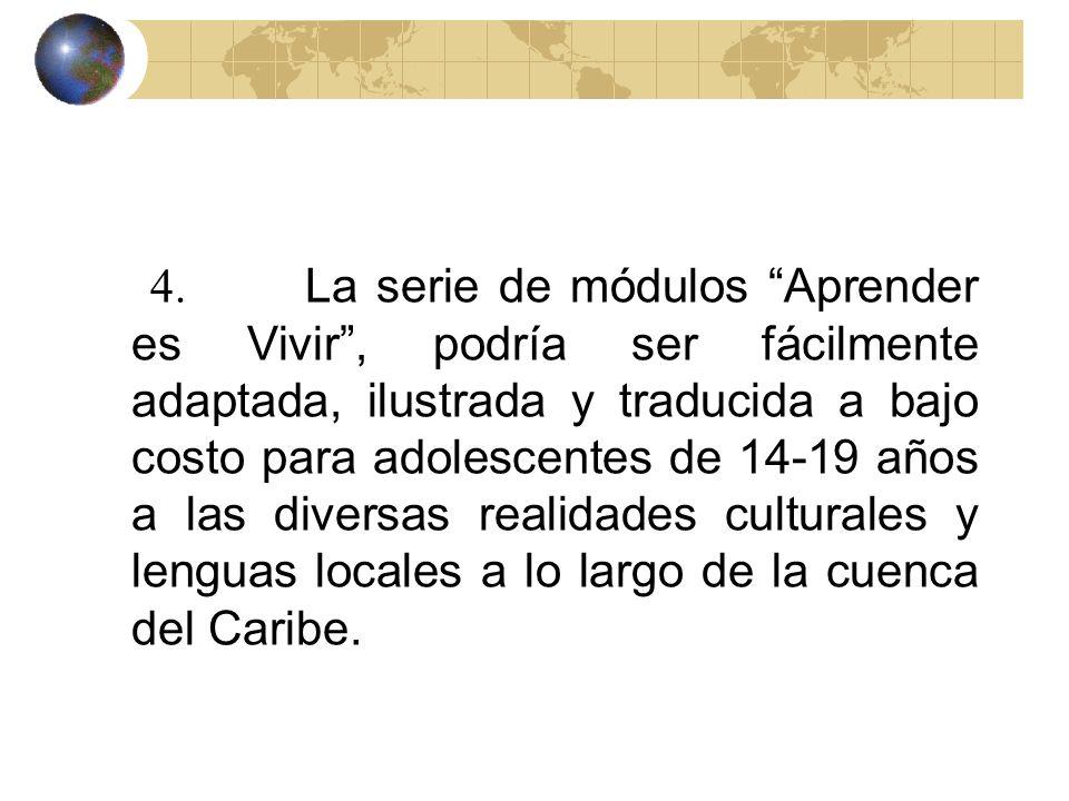4. La serie de módulos Aprender es Vivir , podría ser fácilmente adaptada, ilustrada y traducida a bajo costo para adolescentes de 14-19 años a las diversas realidades culturales y lenguas locales a lo largo de la cuenca del Caribe.