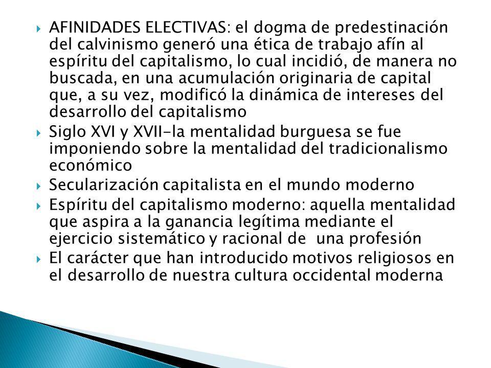 AFINIDADES ELECTIVAS: el dogma de predestinación del calvinismo generó una ética de trabajo afín al espíritu del capitalismo, lo cual incidió, de manera no buscada, en una acumulación originaria de capital que, a su vez, modificó la dinámica de intereses del desarrollo del capitalismo