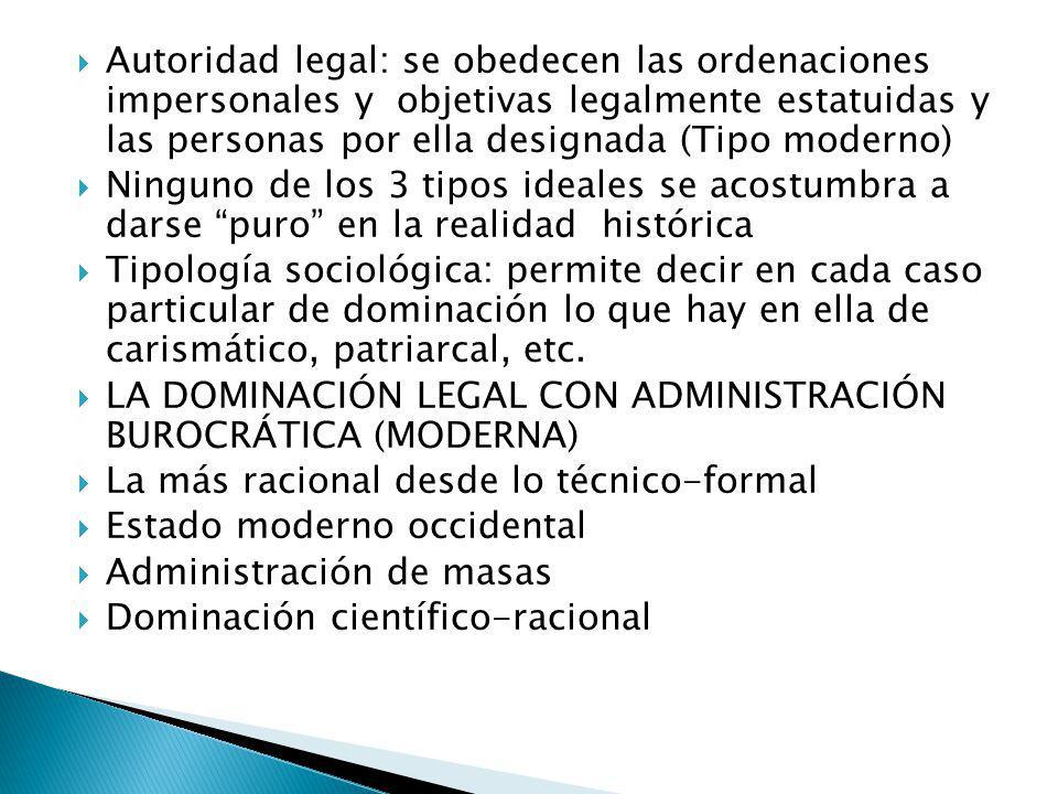 Autoridad legal: se obedecen las ordenaciones impersonales y objetivas legalmente estatuidas y las personas por ella designada (Tipo moderno)