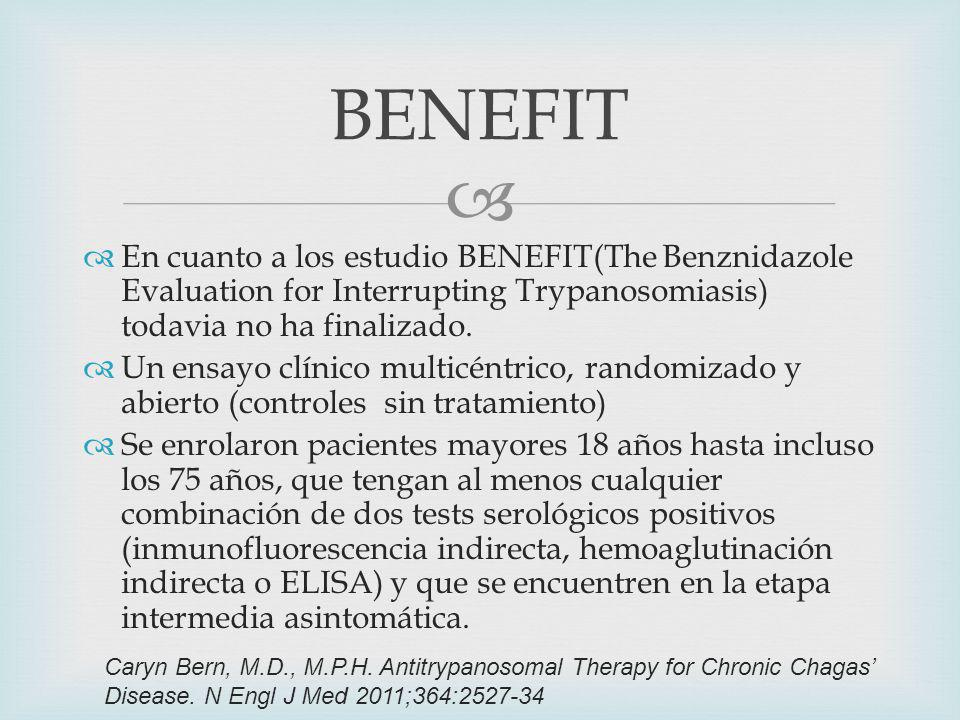 BENEFIT En cuanto a los estudio BENEFIT(The Benznidazole Evaluation for Interrupting Trypanosomiasis) todavia no ha finalizado.