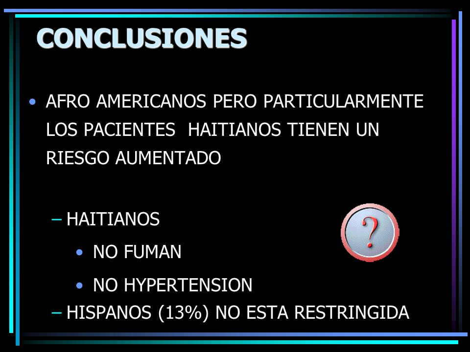 CONCLUSIONES AFRO AMERICANOS PERO PARTICULARMENTE LOS PACIENTES HAITIANOS TIENEN UN RIESGO AUMENTADO.
