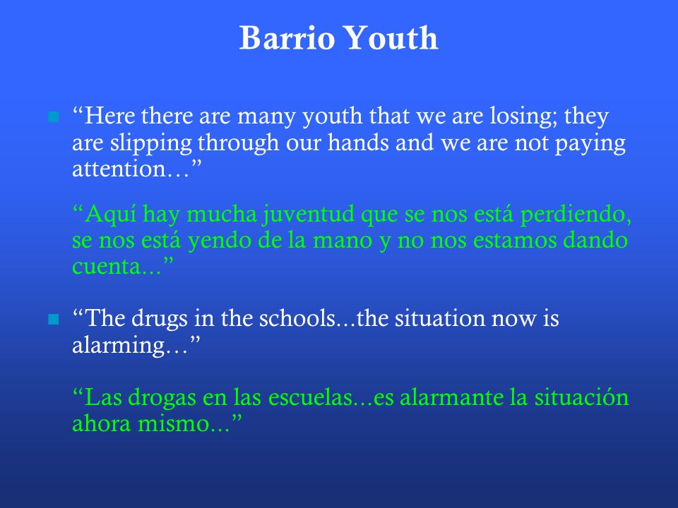 Barrio Youth Here there are many youth that we are losing; they are slipping through our hands and we are not paying attention…
