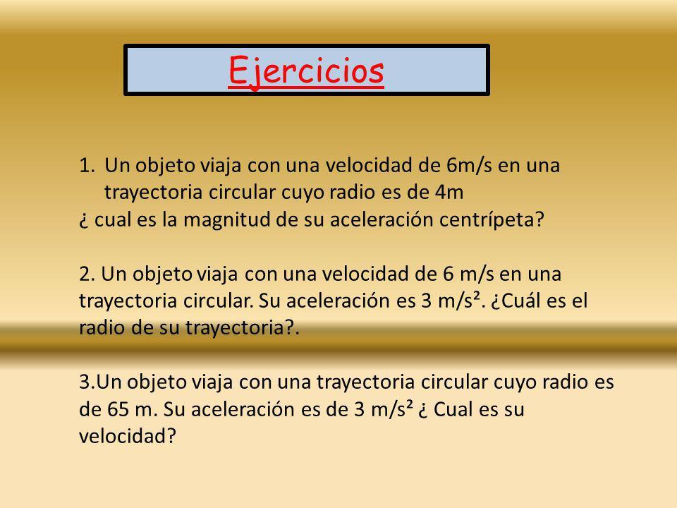 Ejercicios Un objeto viaja con una velocidad de 6m/s en una trayectoria circular cuyo radio es de 4m.