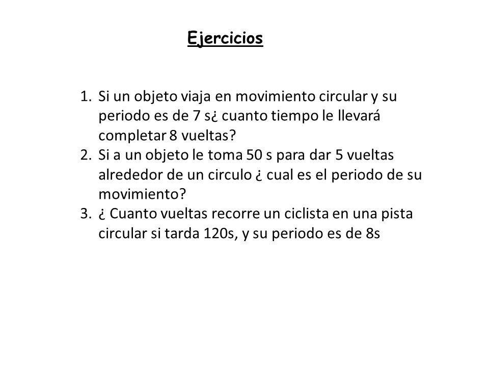 Ejercicios Si un objeto viaja en movimiento circular y su periodo es de 7 s¿ cuanto tiempo le llevará completar 8 vueltas