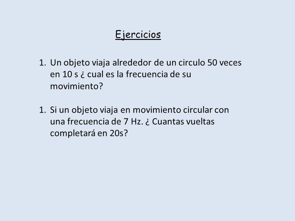 Ejercicios Un objeto viaja alrededor de un circulo 50 veces en 10 s ¿ cual es la frecuencia de su movimiento