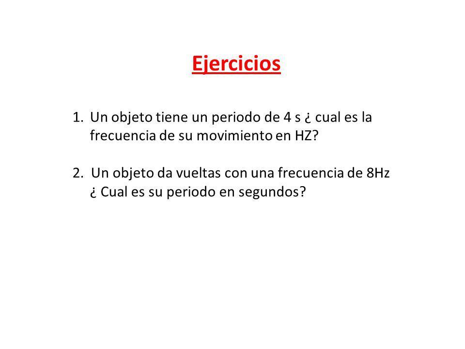 Ejercicios Un objeto tiene un periodo de 4 s ¿ cual es la frecuencia de su movimiento en HZ 2. Un objeto da vueltas con una frecuencia de 8Hz.