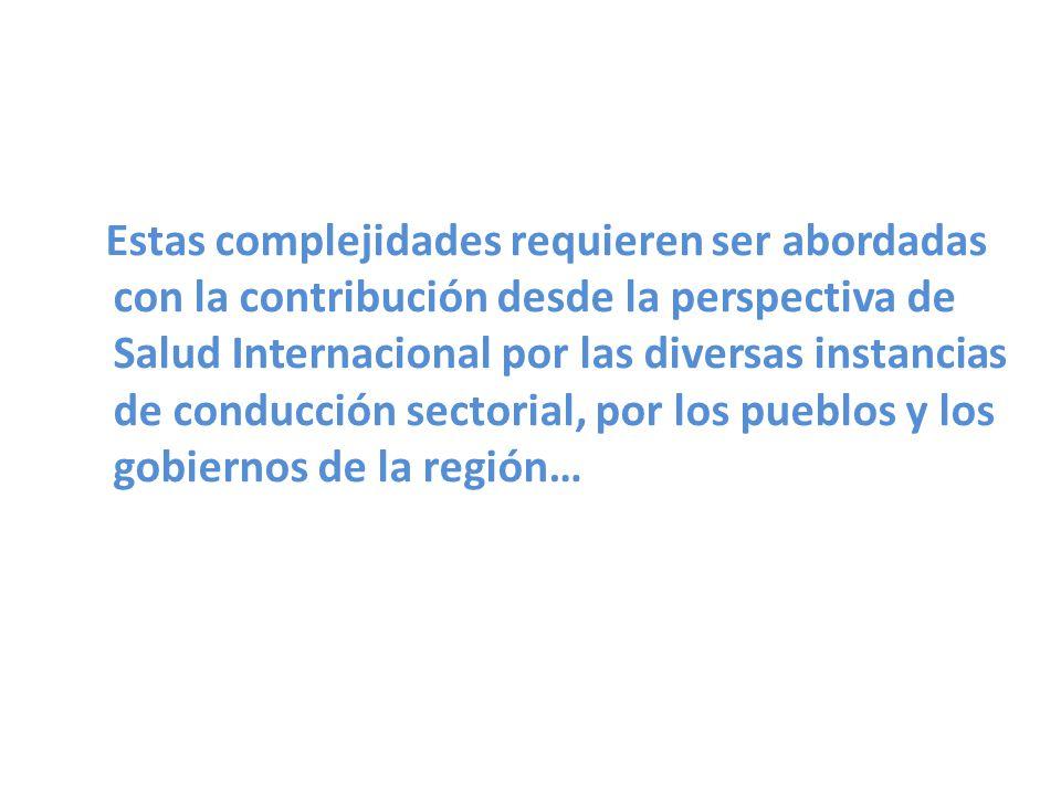 Estas complejidades requieren ser abordadas con la contribución desde la perspectiva de Salud Internacional por las diversas instancias de conducción sectorial, por los pueblos y los gobiernos de la región…