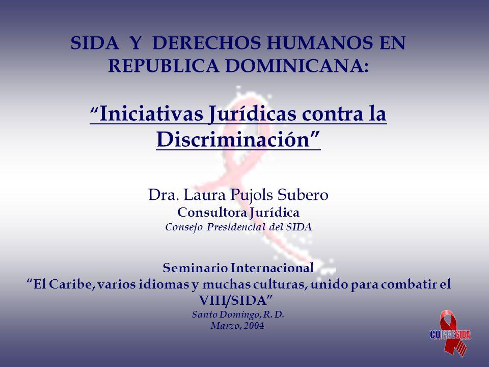 SIDA Y DERECHOS HUMANOS EN REPUBLICA DOMINICANA: Iniciativas Jurídicas contra la Discriminación Dra. Laura Pujols Subero Consultora Jurídica Consejo Presidencial del SIDA
