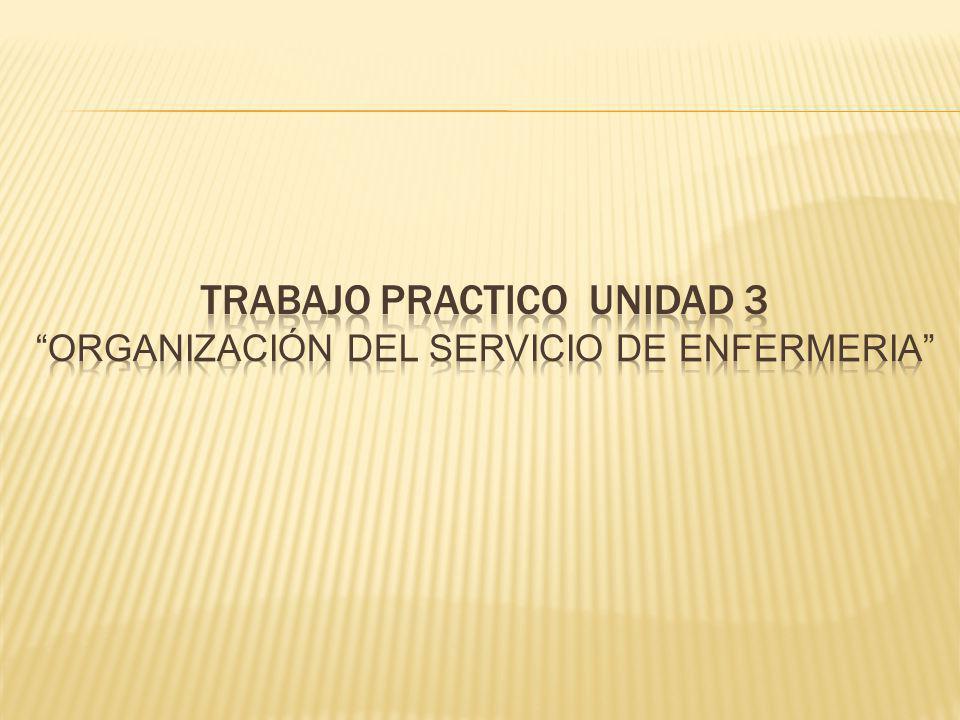 TRABAJO PRACTICO UNIDAD 3 ORGANIZACIÓN DEL SERVICIO DE ENFERMERIA